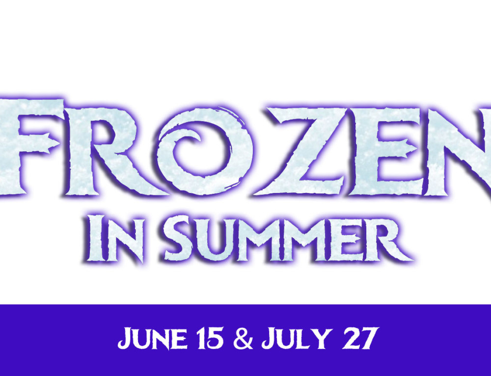 Frozen in Summer! June 15 & July 27